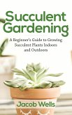 Succulent Gardening: A Beginner's Guide to Growing Succulent Plants Indoors and Outdoors (eBook, ePUB)