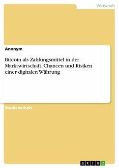 Bitcoin als Zahlungsmittel in der Marktwirtschaft. Chancen und Risiken einer digitalen Währung (eBook, PDF)