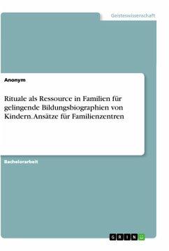 Rituale als Ressource in Familien für gelingende Bildungsbiographien von Kindern. Ansätze für Familienzentren