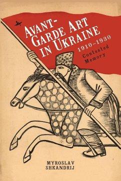 Avant-Garde Art in Ukraine, 1910-1930: Contested Memory - Shkandrij, Myroslav