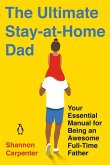 The Ultimate Stay-At-Home Dad: Your Essential Manual for Being an Awesome Full-Time Father