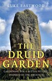 The Druid Garden: Gardening for a Better Future, Inspired by the Ancients