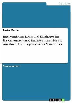 Interventionen Roms und Karthagos im Ersten Punischen Krieg. Intentionen für die Annahme des Hilfegesuchs der Mamertiner (eBook, PDF) - Mantz, Lioba