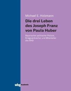 Die drei Leben des Joseph Franz von Paula Huber - Holzmann, Michael