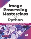 Image Processing Masterclass with Python: 50+ Solutions and Techniques Solving Complex Digital Image Processing Challenges Using Numpy, Scipy, Pytorch