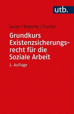 Grundkurs Existenzsicherungsrecht für die Soziale Arbeit - Sauer, Jürgen;Fischer, Markus;Wabnitz, Reinhard J