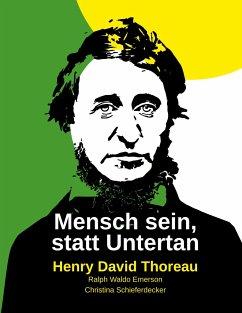 Mensch sein, statt Untertan - Thoreau, Henry David;Emerson, Ralph Waldo;Schieferdecker, Christina