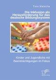 Die Inklusion als Herausforderung für das deutsche Bildungssystem. Kinder und Jugendliche mit Beeinträchtigungen im Fokus