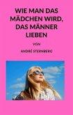 Wie man das Mädchen wird, das Männer lieben (eBook, ePUB)