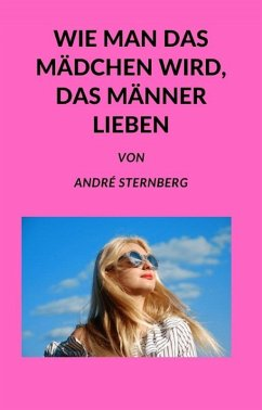 Wie man das Mädchen wird, das Männer lieben (eBook, ePUB) - Sternberg, Andre
