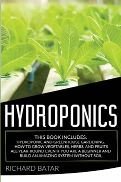 Hydroponics: This Book Includes: Hydroponic and Greenhouse Gardening. How to Grow Vegetables, Herbs, and Fruits All-Year-Round Even - Batar, Richard