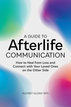 A Guide to Afterlife Communication: How to Heal from Loss and Connect with Your Loved Ones on the Other Side - Tate, Audrey Sloan