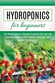 Hydroponics for Beginners: The Ultimate Step-by-Step Guide to Quickly Start your own Hydroponic Garden at Home, Growing Vegetables, Fruits and He