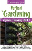Vertical Gardening: The Easiest System for Beginners to Grow Organic Flowers, Vegetables, Herbs and Fruits at Home without Space, Using a