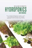 Hydroponics Greenhouse: The Complete DIY Beginner's Guide to Learn How to Build Easy Systems for Growing Vegetables Fruits and Herbs All Year