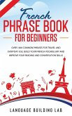 French Phrase Book for Beginners: Over 1000 Common Phrases for Travel and Everyday Use. Build Your French Vocabulary and Improve Your Reading and Conv