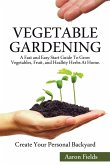 Vegetable Gardening: A Fast and Easy Start Guide to Grow Vegetables, Fruit and Healthy Herbs at Home. Create Your Personal Backyard!