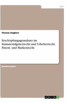 Erschöpfungsgrundsatz im Immaterialgüterrecht und Urheberrecht. Patent- und Markenrecht - Siegbert, Thomas