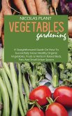Vegetables Gardening: A Straightforward Guide On How To Successfully Grow Healthy Organic Vegetables, Fruits & Herbs In Raised Beds, Pots An