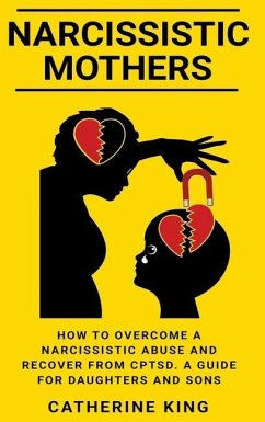 Narcissistic Mothers: How to Overcome a Narcissistic Abuse and Recover from CPTSD. A Guide for Daughters and Sons - King, Catherine