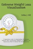 Extreme Weight Loss Visualization: A Superlative Guide To Understanding The Concepts Powerful Daily Visualization Hypnosis To Condition Your Subconsci