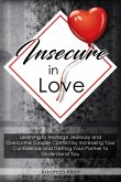 Insecure In Love: Learning to Manage Jealousy and Overcome Couple Conflict by Increasing Your Confidence and Getting Your Partner to Und