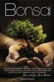 Bonsai: A Complete Guide to Grow and Take Care for Your Bonsai Trees. Detailed Explanations on Growing, Pruning and Spinning.