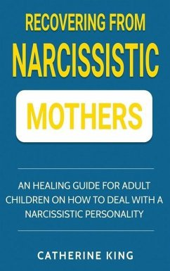 Recovering from Narcissistic Mothers: An Healing Guide for Adult Children on How to Deal with a Narcissistic Personality - King, Catherine