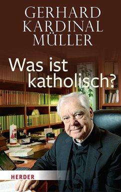 Was ist katholisch? - Müller, Gerhard Kardinal