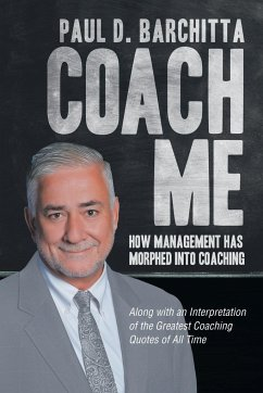Coach Me: How Management Has Morphed into Coaching ... Along with an Interpretation of the Greatest Coaching Quotes of All Time