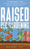 Raised Bed Gardening: The Beginners Guide To Start And Sustain A Thriving Garden In Urban Context