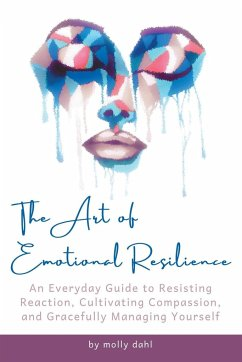 The Art of Emotional Resilience: An Everyday Guide to Resisting Reaction, Cultivating Compassion, and Gracefully Managing Yourself