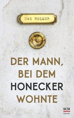 Der Mann, bei dem Honecker wohnte - Holmer, Uwe