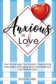 Anxious in Love: How to Manage Your Anxiety, Overcoming Insecurities, Managing Stress and Building a Solid Relationships.
