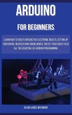 Arduino for Beginners: Learn how to Create Interactive Electronic Objects, Setting up Your Board, Discover How Coding Works, Create Your Circ