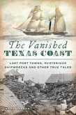 The Vanished Texas Coast: Lost Port Towns, Mysterious Shipwrecks and Other True Tales