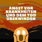 Mit Hypnose die Angst vor Krankheiten und dem Tod überwinden (MP3-Download)