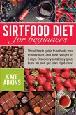 Sirtfood Diet for Beginners: The Ultimate Guide to Activate Your Metabolism and Lose Weight in 7 Days. Discover Your Skinny Gene, Burn Fat and Get Lean Right Now! (eBook, ePUB)