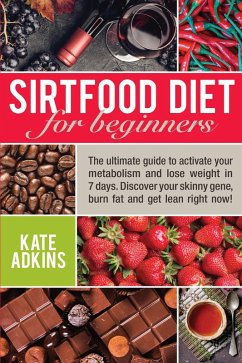 Sirtfood Diet for Beginners: The Ultimate Guide to Activate Your Metabolism and Lose Weight in 7 Days. Discover Your Skinny Gene, Burn Fat and Get Lean Right Now! (eBook, ePUB) - Adkins, Kate