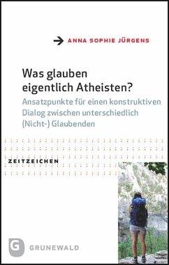 Was glauben eigentlich Atheisten? - Jürgens, Anna Sophie