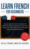 Learn French for Beginners: An Easy and Fast Way To Learn The Basics of French Language, Build Your Vocabulary and Improve Your Reading and Conver