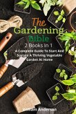 The Gardening Bible: 2 Books In 1: A Complete Guide To Start And Sustain A Thriving Vegetable Garden At Home