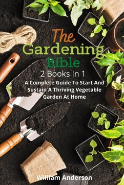 The Gardening Bible: 2 Books In 1: A Complete Guide To Start And Sustain A Thriving Vegetable Garden At Home - Anderson, William