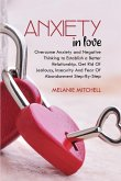 Anxiety in Love: Overcome Anxiety and Negative Thinking to Establish a Better Relationship. Get Rid Of Jealousy, Insecurity And Fear Of