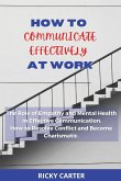 How to Communicate Effectively at Work: The Role of Empathy and Mental Health in Effective Communication. How to Resolve Conflict and Become Charismat