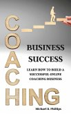 Coaching Business Success: Learn How To Build A Successful Online Coaching Business