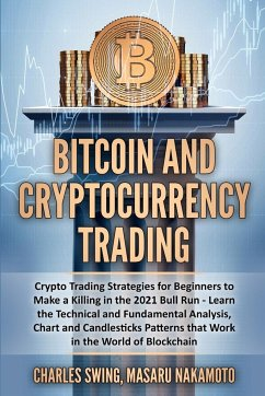 Bitcoin and Cryptocurrency Trading: Crypto Trading Strategies for Beginners to Make a Killing in the 2021 Bull Run - Learn the Technical and Fundament - Swing, Charles; Nakamoto, Masaru
