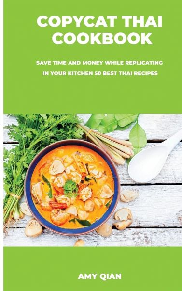 Copycat Thai Cookbook Save Time And Money While Replicating In Your Kitchen 50 Von Amy Qian Englisches Buch Bucher De