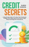 Credit Secrets: A Step-By Step Guide To The Best Tricks And Secrets To Repair Your Credit, Improve Your Score, Fix Bad Credit And Chan