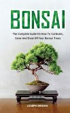 Bonsai: The Complete Guide On How To Cultivate, Grow And Show Off Your Bonsai Trees